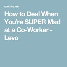 How to Deal When You're SUPER Mad at a Co-Worker - Levo