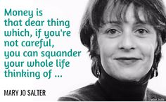 """Money is that dear thing which if you're not careful, you can squander your whole life thinking of … / Mary Jo Salter (b. 1954) American poet, editor, academic """"A Benediction,"""" part 6, ll. 1-3 (1994)"""