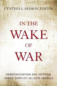 In the Wake of War: Democratization and Internal Armed Conflict in Latin America | Edited by Cynthia J. Arnson