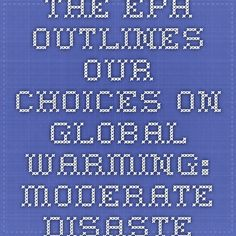 The EPA outlines our choices on global warming: moderate disaster or major disaster