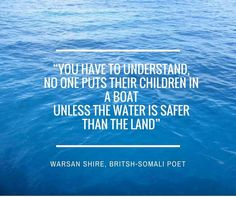 You have to understand, no one puts their children in a boat unless the water is safer than the land - Warsan Shire, British-Somali Poet