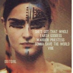 She's got that whole Earth Goddess Warrior Priestess gonna save the world vibe ..