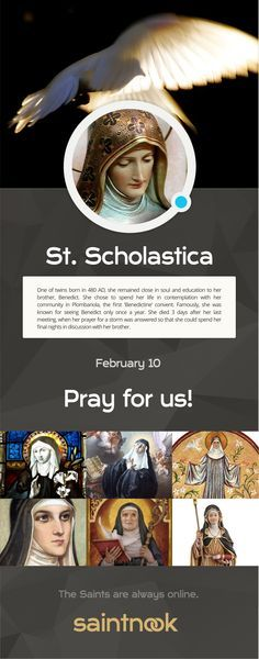 Happy Feast day of St Scholastica  One of twins born in 480 AD, she remained close in soul and education to her brother, Benedict. She chose to spend her life in contemplation with her community in Plombariola, the first 'Benedictine' convent. Famously, .................... click to read A Yearbook of Saints | DEVOTIO