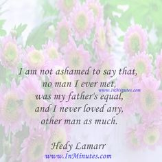 I am not ashamed to say that no man I ever met was my father's equal, and I never loved any other man as much.  Hedy Lamarr