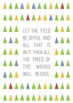 "Psalm 92:12 ""Let the field be joyful and all that is in it, then all the trees of the woods will rejoice."""