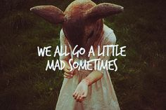 We all go a little mad...