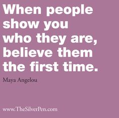 When People Show You Who They Are, Believe Them the First Time - Maya Angelou. People get mad when I do I am almost always right and apologize when I'm wrong which isn't often Life Quotes Pictures, Inspirational Quotes Pictures, Great Quotes, Quotes To Live By, Me Quotes, Funny Quotes, Inspirational Thoughts, Picture Quotes, Motivational Quotes
