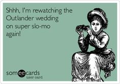 Shhh, I'm rewatching the Outlander wedding on super slo-mo again!