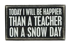 Today I Will Be Happier Than A Teacher On A Snow Day - Box Sign - 5-in