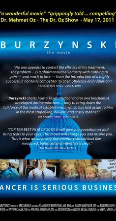 Directed by Eric Merola.  With Joe Barton, Stanislaw Burzynski, Rick Jaffe, David A. Kessler. Ph.D biochemist, Dr. Stanislaw Burzynski, won one of the largest legal battles against the Food & Drug Administration in U.S. history. Dr. Burzynski and his patients endured a treacherous 14-year journey in order to obtain FDA-approved clinical trials for a new cancer-fighting drug. His groundbreaking medical and legal battles have brought revolutionary cancer treatment to the public. Upon ...