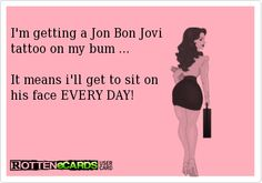 I'm getting a Jon Bon Jovi tattoo on my bum ...  It means i'll get to sit on  his face EVERY DAY!