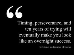 Timing, perseverance, and ten years of trying will eventually make you look like an overnight success. #inspiration #motivation #quotes