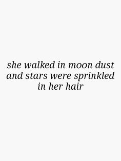 She walked in moon dust and stars were sprinkled in her hair.