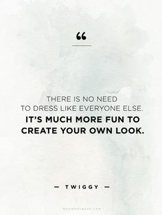 """There is no need to dress like everyone else. It's much more fun to create your own look."" - Twiggy // #WWWQuotesToLiveBy"