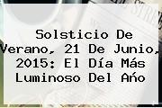 http://tecnoautos.com/wp-content/uploads/imagenes/tendencias/thumbs/solsticio-de-verano-21-de-junio-2015-el-dia-mas-luminoso-del-ano.jpg Solsticio de verano. Solsticio de verano, 21 de junio, 2015: el día más luminoso del año, Enlaces, Imágenes, Videos y Tweets - http://tecnoautos.com/actualidad/solsticio-de-verano-solsticio-de-verano-21-de-junio-2015-el-dia-mas-luminoso-del-ano/