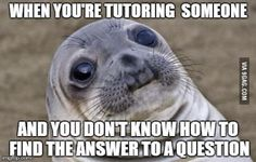 It's even worse when they have to start helping you out...it happened to me once...i tutor 7-12 grade students and i am in college