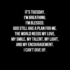 it's Tuesday. SO IT SHOULD BE TUESDAY EVERY DAY. AS THE WORLD NEEDS US FOR AS LONG AS HE NEEDS US