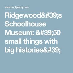 Ridgewood's Schoolhouse Museum: '50 small things with big histories'