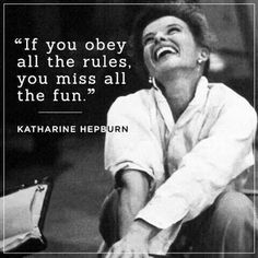If you obey all the rules you miss all the fun. -  Katherine Hepburn