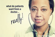 WHAT DO PATIENTS REALLY WANT FROM THEIR DOCTOR? We asked you and you gave us some great, specific ideas. Now... if we could get doctors to read our list. (Great doctors already do many of these--yes, we can tell the difference!)