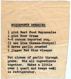 Using ounces of roquefort in a quart of dressing. From the box of C. from Ceres, California. Roquefort Dressing 1 pint Best Food mayonnaise 1 pint sour cream ounces importeed roquefort (I. Retro Recipes, Old Recipes, Vintage Recipes, Cooking Recipes, Slaw Dressing, Salad Dressing Recipes, Copycat Recipes, Sauce Recipes, Sauces