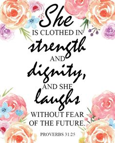 Free printable - Proverbs 31:25 She is clothed in strength and dignity, and she laughs without fear of the future. Perfect for Mom and Mother's Day.