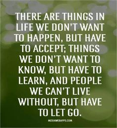 There are things in life we don't want to happen, but have to accept; things we don't want to know, but have to learn, and people we can't live without, but have to let go.
