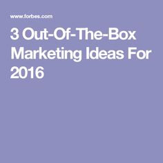 3 Out-Of-The-Box Marketing Ideas For 2016