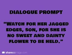 """Dialogue Prompt: """"Watch for her jagged edges, son, for she is no sweet and dainty flower to be held."""