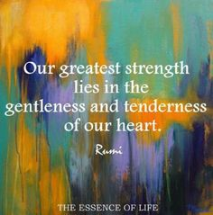 """""""Our greatest strength lies in the gentleness and tenderness of our heart."""" ~Rumi ❤ To remain loving and gentle after a life tumble through adversity and pain shows strength. Try not to let the outside world harden you. Rumi Quotes, Quotable Quotes, Spiritual Quotes, Positive Quotes, Love Quotes, Inspirational Quotes, Motivational, Healing Quotes, Poetry Quotes"""