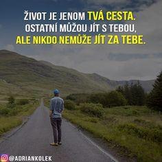 Život je jenom tvá cesta. Ostatní můžou jít s tebou, ale nikdo nemůže jít za tebe.  #motivace #uspech #motivacia #pozitivne #myslenie #adriankolek #business244 #sietovymarketing #czech #slovak #czechgirl #czechboy #slovakgirl #slovakboy #dream #business #motivation #lifequotes #success #motivationalquotes #road Motto, Relax, Jokes, Humor, Motivation, Creative, Photos, Art, Hampers