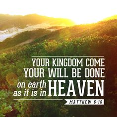 (Matthew 6:10) Your kingdom come,your will be done, on earth as it is in heaven.