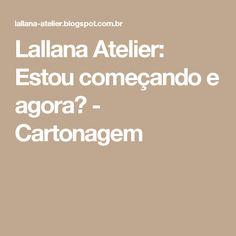 Lallana Atelier: Estou começando e agora? - Cartonagem