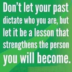 Don't let your past dictate who you are or who you will become. Learn from it and grow.