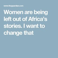 Women are being left out of Africa's stories. I want to change that