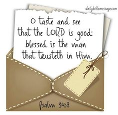 Psalm 34:8 KJV...Oh taste and see that the Lord is good; blessed is the man that trusteth in Him.