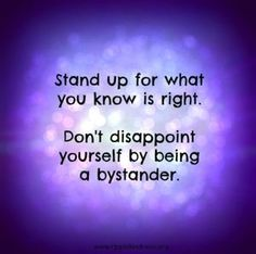 Stand up for what you know is right. Don't disappoint yourself by being a bystander. www.ripplekindness.org