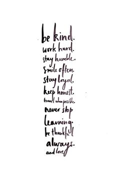 be kind. work hard. stay humble. smile often. stay loyal. keep honest. travel when possible. never stop learning. be thankful always. and love