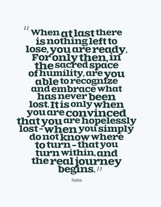 """When at last there is nothing left to lose, you are ready. For only then, in the sacred space of humility, are you able to recognize and embrace what has never been lost. It is only when you are convinced that you are hopelessly lost - when you simply do not know where to turn - that you turn within, and the real journey begins."""