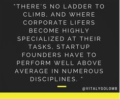 """""""There's no ladder to climb, and where corporate lifers become highly specialized at their tasks, startup founders have to perform well above average in numerous disciplines."""" - @Vitaly Golomb // #startups #quotes"""