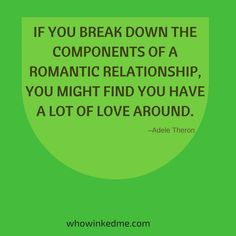 If you break down the components of a romantic relationship, you might find you have a lot of love around. - Adele Theron #whowinkedme #datingapp #dating #app #mobiledating #love #romance #romantic
