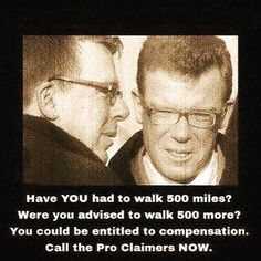Have YOU had to walk 500 miles? Were you advised to walk 500 more? You could be entitled to compensation. Call the Pro Claimers NOW.