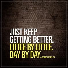 Just keep getting better. Little by little. Day by day.