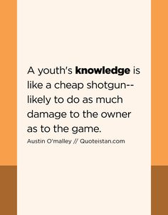 A youth's knowledge is like a cheap shotgun--likely to do as much damage to the owner as to the game. Knowledge Quotes, Chalk Board, Shotgun, Quote Of The Day, Jesus Christ, Life Quotes, Youth, Inspirational Quotes, Motivation