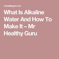 What Is Alkaline Water And How To Make It – Mr Healthy Guru
