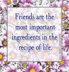 Friends are the most important ingredients in the recipe of life