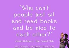 """""""Why can't people just sit and read books and be nice to each other?"""" - The Camel Club by David Baldacci."""