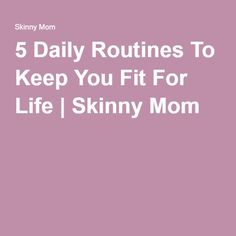 5 Daily Routines To Keep You Fit For Life | Skinny Mom