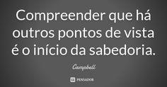 Compreender que há outros pontos de vista é o início da sabedoria. — Campbell