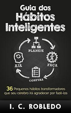 Guia dos Hábitos Inteligentes: 36 Pequenos hábitos transformadores que seu cérebro irá agradecer por fazê-los eBook: I. C. Robledo, Luciana Aflitos: Amazon.com.br: Loja Kindle